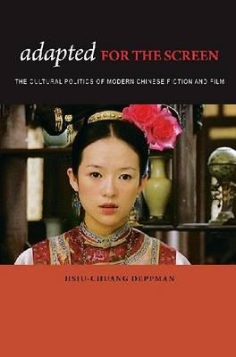 Adapted for the Screen: The Cultural Politics of Modern Chinese Fiction and Film